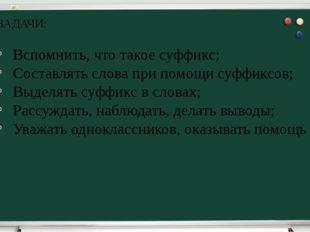 ЗАДАЧИ: Вспомнить, что такое суффикс; Составлять слова при помощи суффиксов;