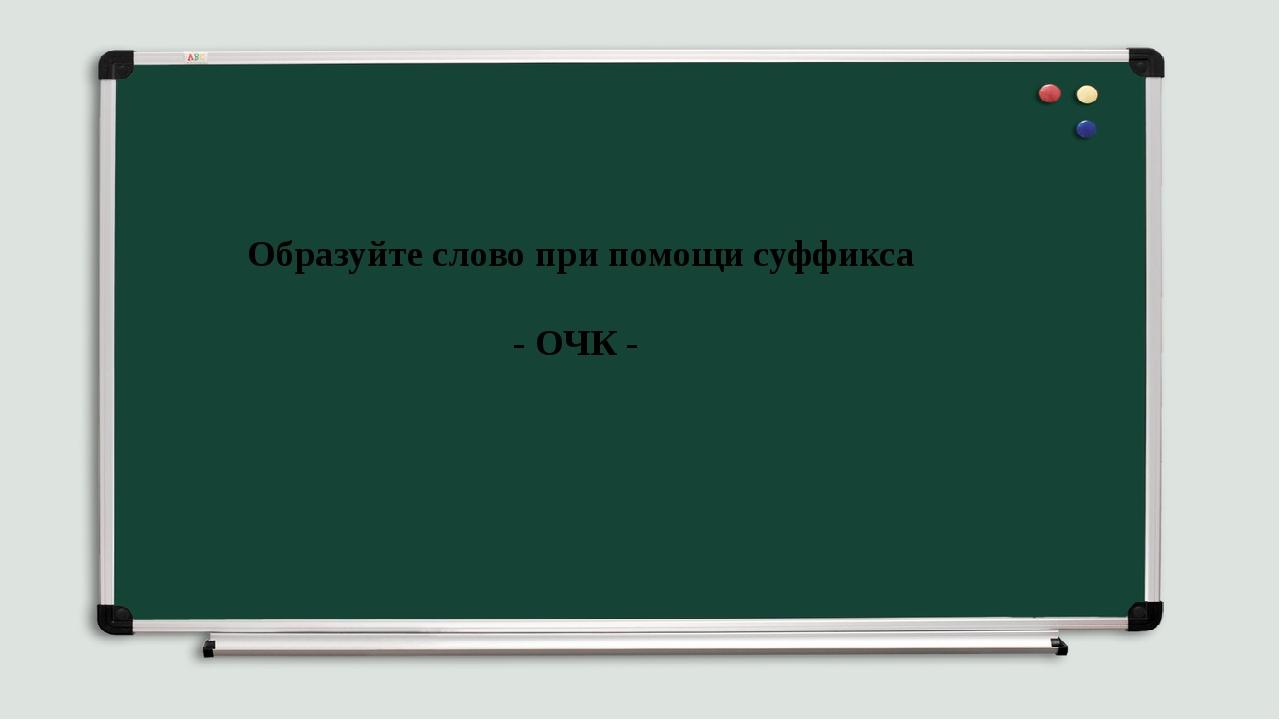 ТРЕТИЙ «ЛИШНИЙ» Образуйте слово при помощи суффикса - ОЧК -