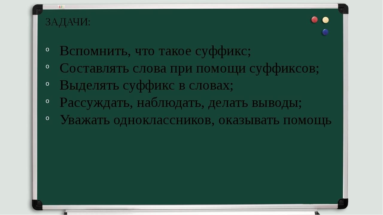 ЗАДАЧИ: Вспомнить, что такое суффикс; Составлять слова при помощи суффиксов;...