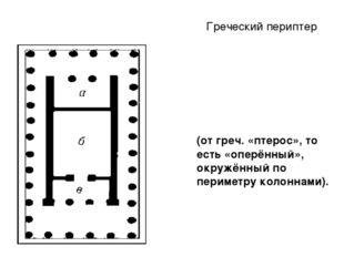 Греческий периптер (от греч. «птерос», то есть «оперённый», окружённый по пер