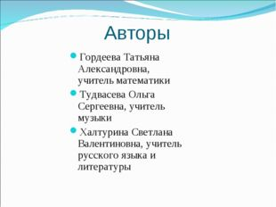 Авторы Гордеева Татьяна Александровна, учитель математики Тудвасева Ольга Сер