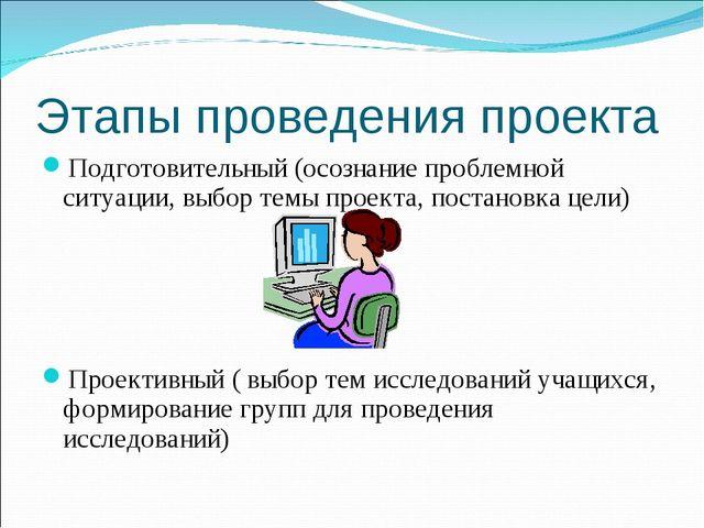 Этапы проведения проекта Подготовительный (осознание проблемной ситуации, выб...