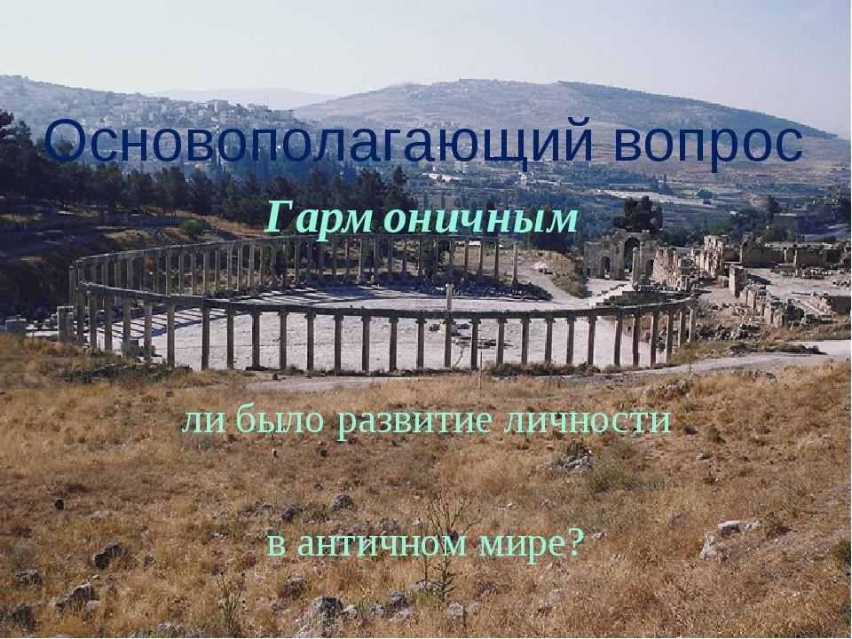 Основополагающий вопрос Гармоничным ли было развитие личности в античном мире?