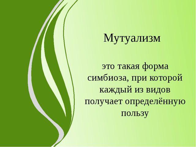 Мутуализм это такая форма симбиоза, при которой каждый из видов получает опре...