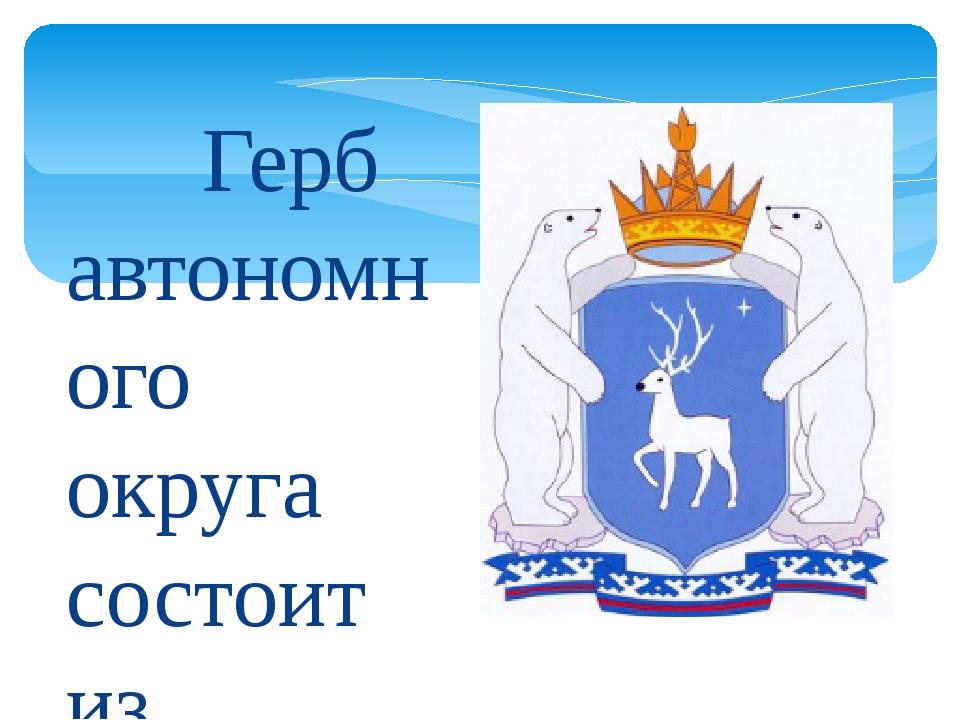 Герб автономного округа состоит из геральдического щита, увенчанного короной...