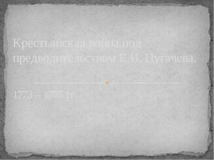 1773 – 1775 гг. Крестьянская война под предводительством Е.И. Пугачева.