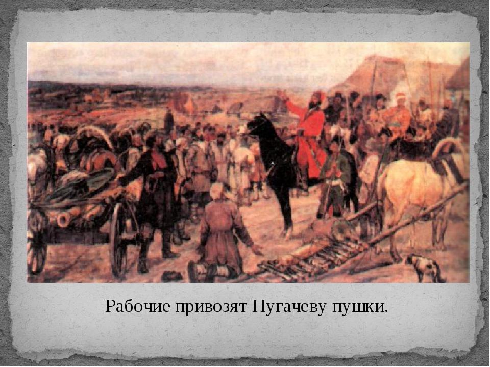 Рабочие привозят Пугачеву пушки.
