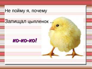 Не пойму я, почему Запищал цыпленок ... ко-ко-ко!