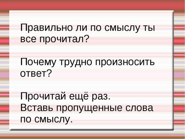 Правильно ли по смыслу ты все прочитал? Почему трудно произносить ответ? Проч...