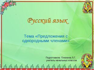 Тема «Предложения с однородными членами» Подготовила: Плюхина Л.Г. учитель на