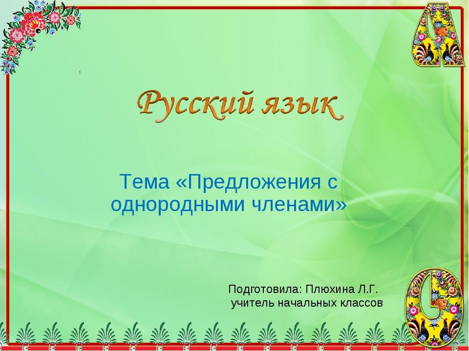 Тема «Предложения с однородными членами» Подготовила: Плюхина Л.Г. учитель на...