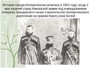 История города Белореченска началась в 1851 году, когда 1 мая казачий отряд