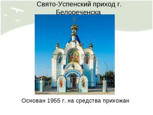Свято-Успенский приход г. Белореченска Основан 1955 г. на средства прихожан