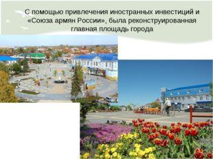 С помощью привлечения иностранных инвестиций и «Союза армян России», была рек