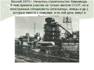 Весной 1973 г. Началось строительство Химзавода. В нем приняли участие не тол