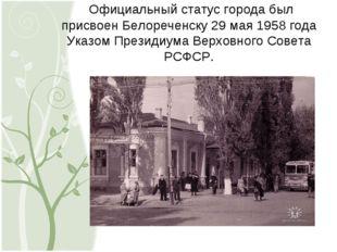Официальный статус города был присвоен Белореченску 29 мая 1958 года Указом