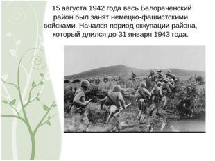 15 августа 1942 года весь Белореченский район был занят немецко-фашистскими