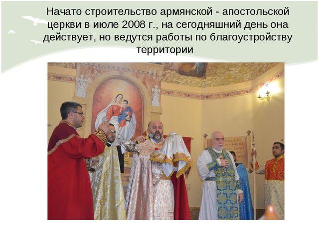Начато строительство армянской - апостольской церкви в июле 2008 г., на сегод...