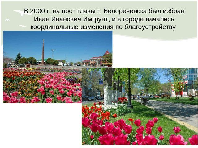 В 2000 г. на пост главы г. Белореченска был избран Иван Иванович Имгрунт, и в...