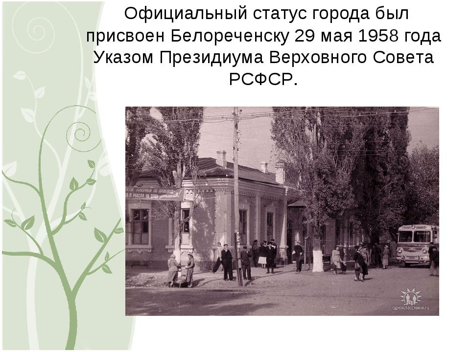 Официальный статус города был присвоен Белореченску 29 мая 1958 года Указом...