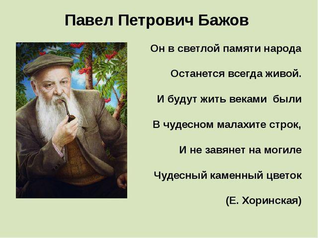 Павел Петрович Бажов Он в светлой памяти народа Останется всегда живой. И бу...
