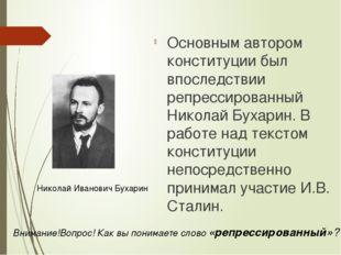 Основным автором конституции был впоследствии репрессированный Николай Бухари