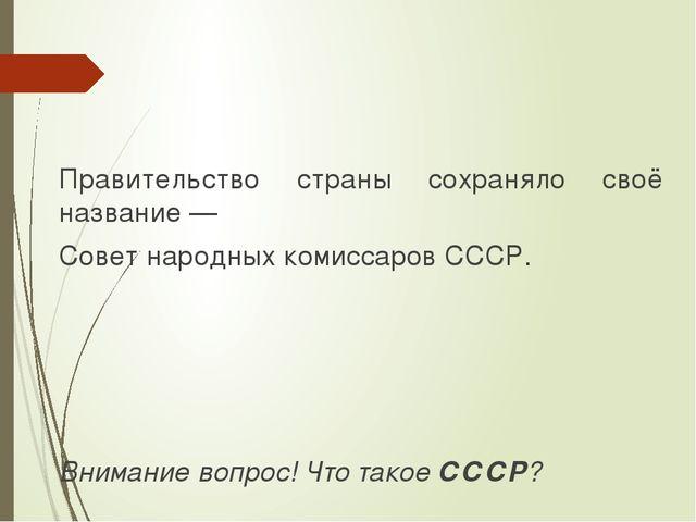 Правительство страны сохраняло своё название — Совет народных комиссаров СССР...