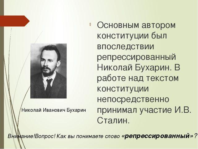 Основным автором конституции был впоследствии репрессированный Николай Бухари...