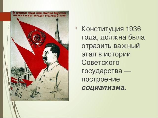 Конституция 1936 года, должна была отразить важный этап в истории Советского...