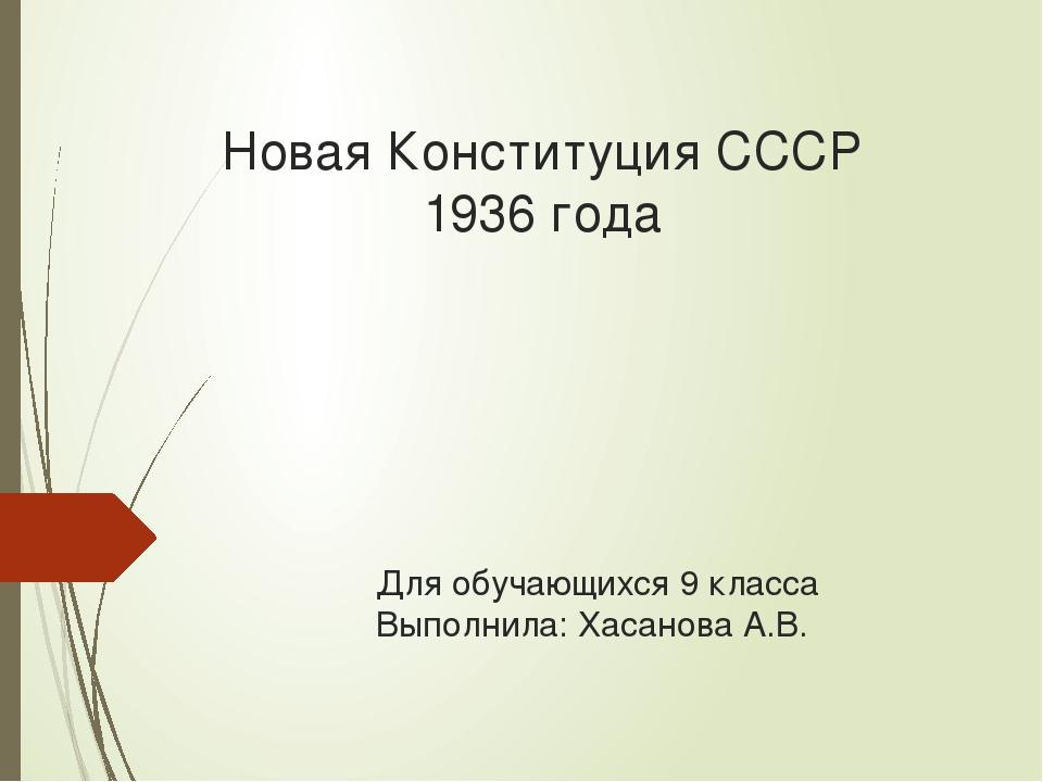 Новая Конституция СССР 1936 года Для обучающихся 9 класса Выполнила: Хасанова...