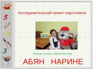 Исследовательский проект подготовила Ученица 5 класса МБОУООШ №29 АБЯН НАРИНЕ