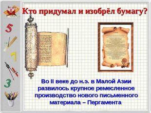 Кто придумал и изобрёл бумагу? Во II веке до н.э. в Малой Азии развилось круп