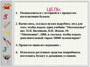 ЦЕЛЬ: Познакомиться с историей и с процессом изготовления бумаги; 2. Вычислит