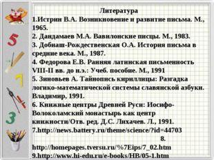 Литература 1.Истрин В.А. Возникновение и развитие письма. М., 1965. 2. Дандам
