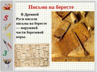 Письмо на бересте В Древней Руси писали письма на бересте — наружной части бе