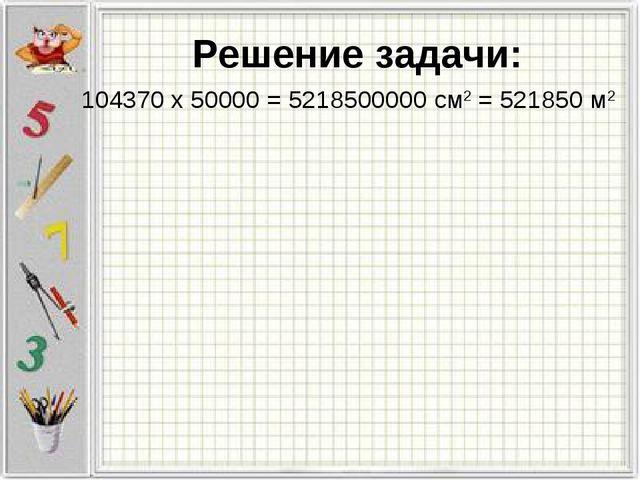 104370 х 50000 = 5218500000 см2 = 521850 м2 Решение задачи: