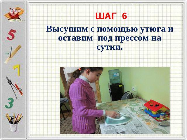 ШАГ 6 Высушим с помощью утюга и оставим под прессом на сутки.