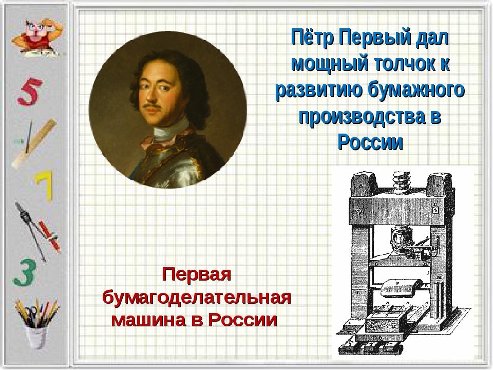 Пётр Первый дал мощный толчок к развитию бумажного производства в России Перв...