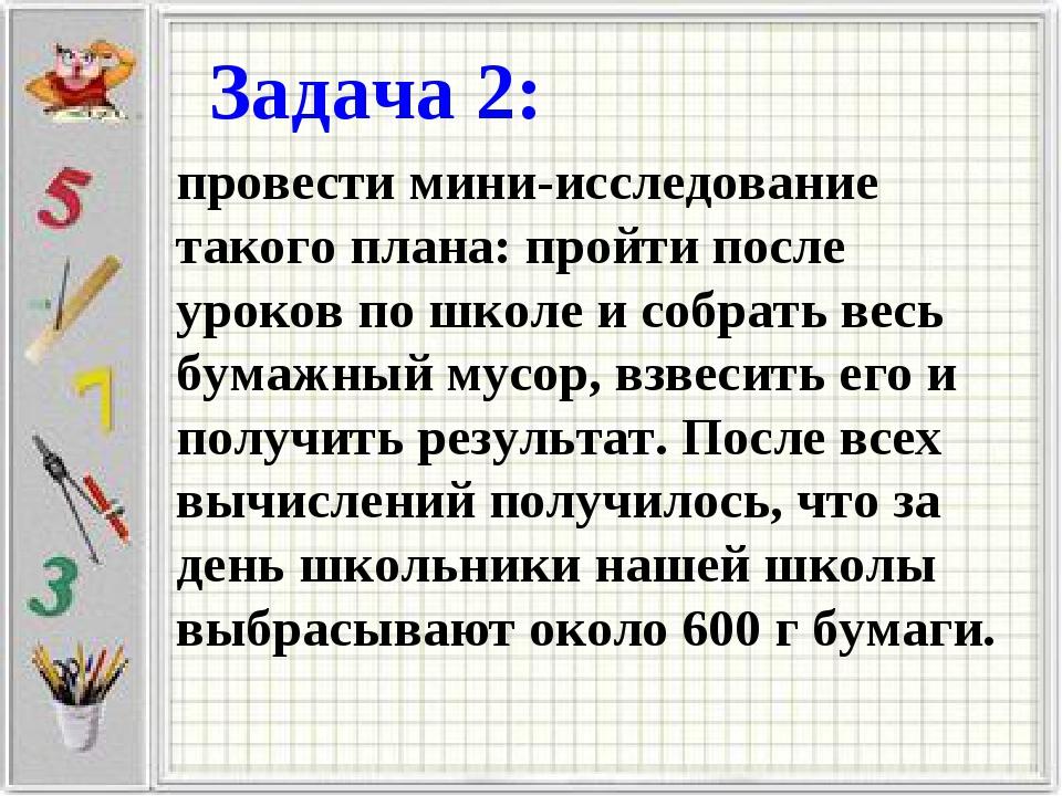 Задача 2: провести мини-исследование такого плана: пройти после уроков по шко...