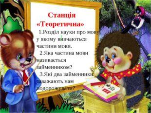 Станція «Теоретична» 1.Розділ науки про мову, у якому вивчаються частини мов
