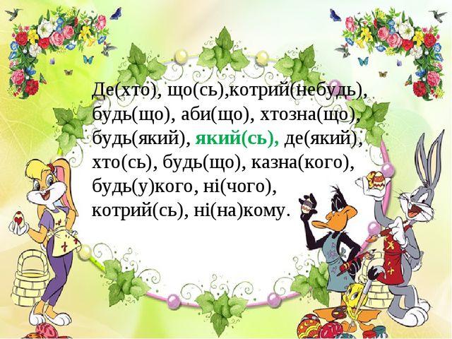 Де(хто), що(сь),котрий(небудь), будь(що), аби(що), хтозна(що), будь(який), як...