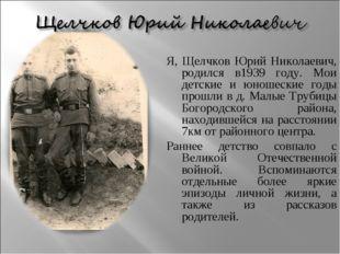 Я, Щелчков Юрий Николаевич, родился в1939 году. Мои детские и юношеские годы