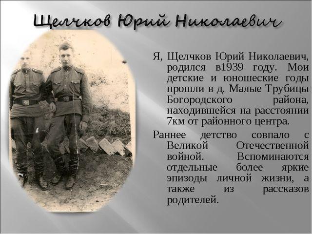 Я, Щелчков Юрий Николаевич, родился в1939 году. Мои детские и юношеские годы...