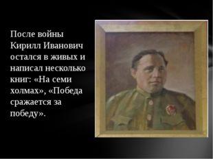 После войны Кирилл Иванович остался в живых и написал несколько книг: «На сем