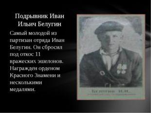 Самый молодой из партизан отряда Иван Белугин. Он сбросил под откос 11 вражес