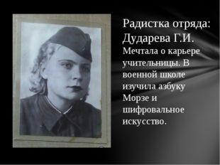 Радистка отряда: Дударева Г.И. Мечтала о карьере учительницы. В военной школе