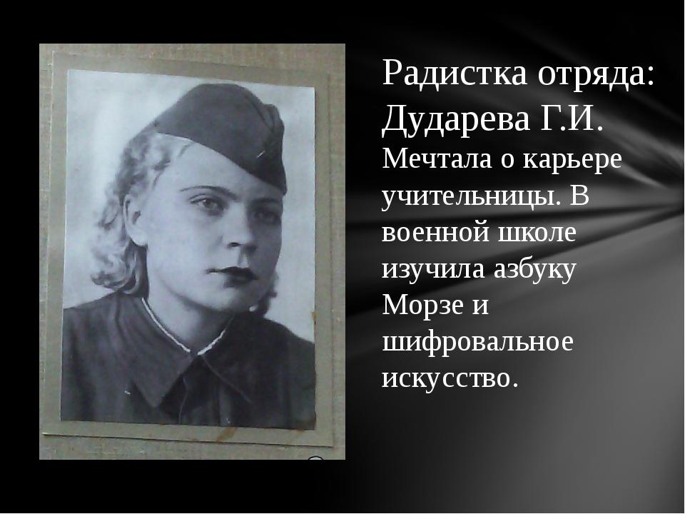 Радистка отряда: Дударева Г.И. Мечтала о карьере учительницы. В военной школе...