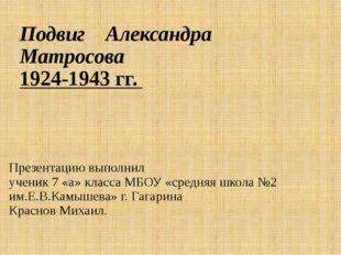 Подвиг Александра Матросова 1924-1943 гг. Презентацию выполнил ученик 7 «а» к