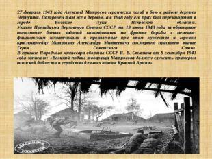 27 февраля 1943 года Александ Матросов героически погиб в бою в районе деревн