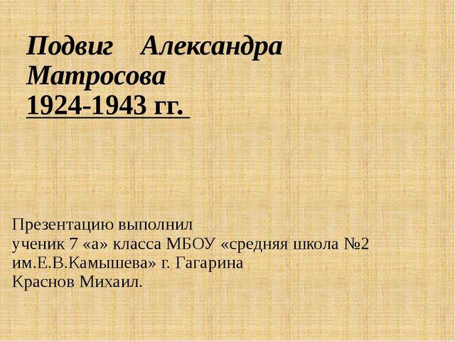 Подвиг Александра Матросова 1924-1943 гг. Презентацию выполнил ученик 7 «а» к...